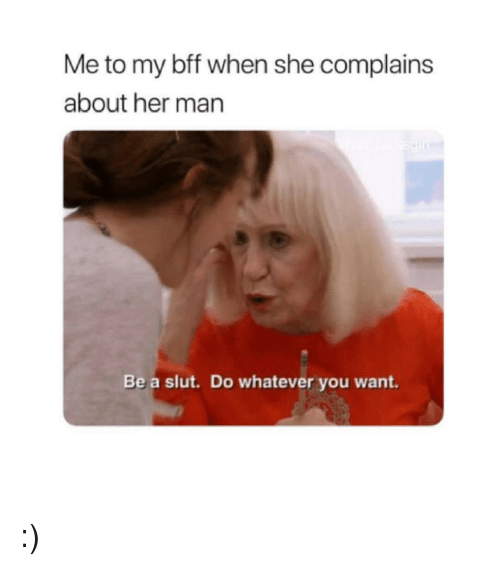 Girl Memes, Her, and Man: Me to my bff when she complains  about her man  Be a slut. Do whatever you want :)