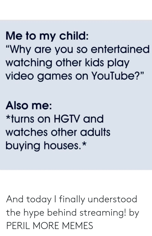 """Entertained: Me to my child:  """"Why are you so entertained  watching other kids play  video games on YouTube?'""""  Also me:  *turns on HGTV and  watches other adults  buying houses.* And today I finally understood the hype behind streaming! by PERIL MORE MEMES"""