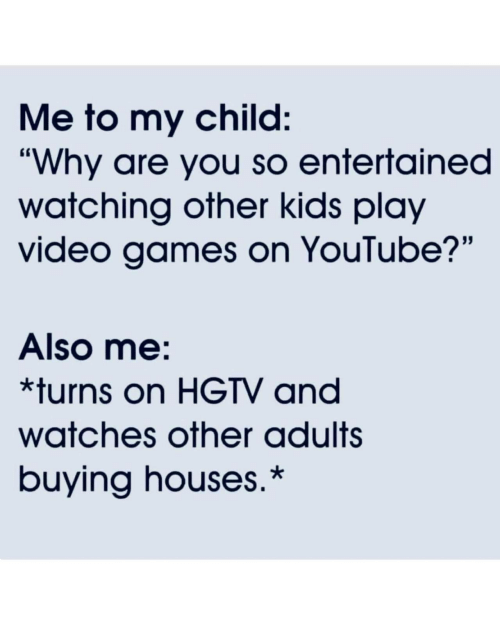 """Entertained: Me to my child:  """"Why are you so entertained  watching other kids play  video games on YouTube?""""  Also me:  *turns on HGTV and  watches other adults  buying houses.*"""