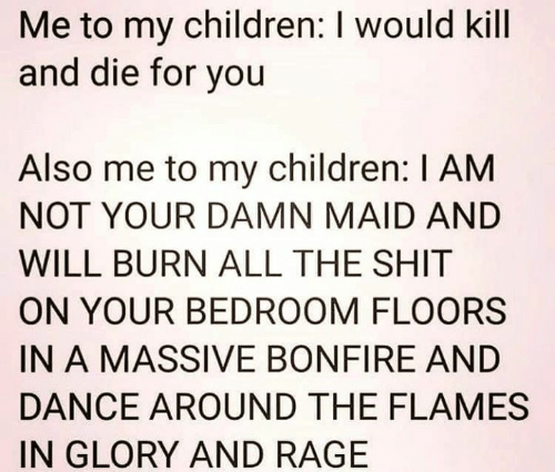 Children, Memes, and Shit: Me to my children: I would kill  and die for you  Also me to my children: I AM  NOT YOUR DAMN MAID AND  WILL BURN ALL THE SHIT  ON YOUR BEDROOM FLOORS  IN A MASSIVE BONFIRE AND  DANCE AROUND THE FLAMES  IN GLORY AND RAGE