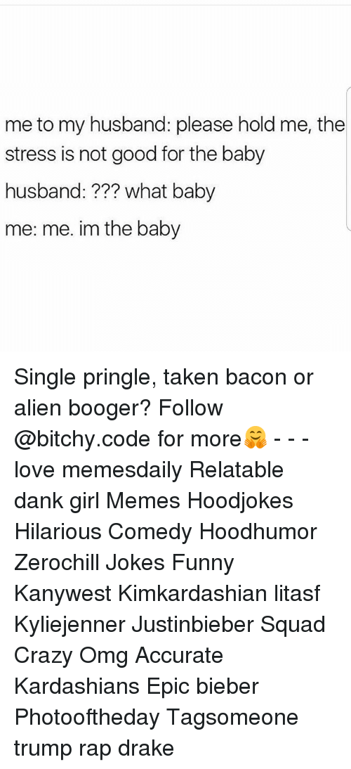 Girl Memes: me to my husband: please hold me, the  stress is not good for the baby  husband:??? what baby  me: me. im the baby Single pringle, taken bacon or alien booger? Follow @bitchy.code for more🤗 - - - love memesdaily Relatable dank girl Memes Hoodjokes Hilarious Comedy Hoodhumor Zerochill Jokes Funny Kanywest Kimkardashian litasf Kyliejenner Justinbieber Squad Crazy Omg Accurate Kardashians Epic bieber Photooftheday Tagsomeone trump rap drake