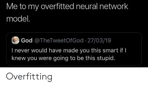 Neural: Me to my overfitted neural network  model.  God @TheTweetOfGod 27/03/19  l never would have made you this smart if  knew you were going to be this stupid Overfitting