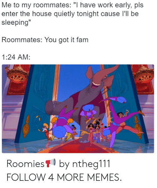 "roomies: Me to my roommates: ""I have work early, pls  enter the house quietly tonight cause I'll be  sleeping""  Roommates: You got it fam  1:24 AM: Roomies📢 by ntheg111 FOLLOW 4 MORE MEMES."