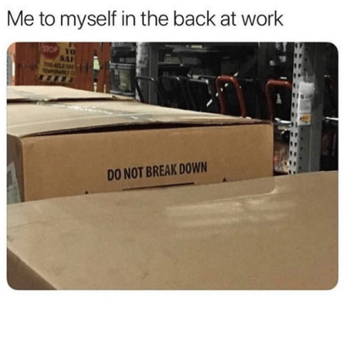 Work, Break, and Back: Me to myself in the back at work  SAI  DO NOT BREAK DOWN