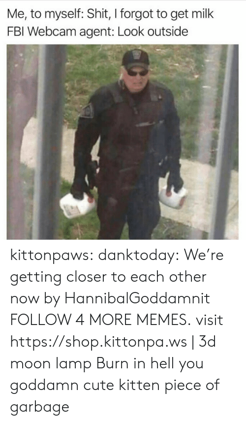 burn in hell: Me, to myself: Shit, I forgot to get milk  FBI Webcam agent: Look outside kittonpaws: danktoday:   We're getting closer to each other now by HannibalGoddamnit  FOLLOW 4 MORE MEMES.   visit https://shop.kittonpa.ws | 3d moon lamp  Burn in hell you goddamn cute kitten piece of garbage