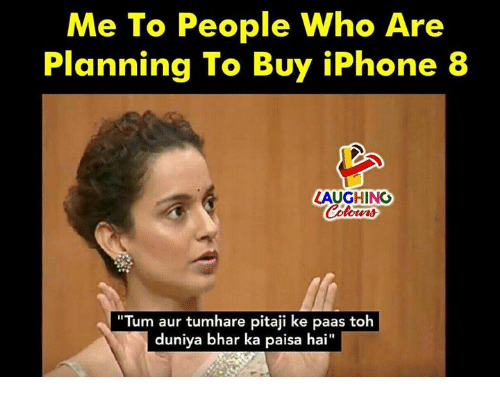 "Auring: Me To People Who Are  Planning To Buy iPhone 8  LAUGHING  ""Tum aur tumhare pitaji ke paas toh  duniya bhar ka paisa hai  I1"