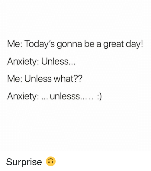 Anxiety, Girl Memes, and Day: Me: Today's gonna be a great day!  Anxiety: Unless  Me: Unless what??  Anxiety: unlesss....:) Surprise 🙃