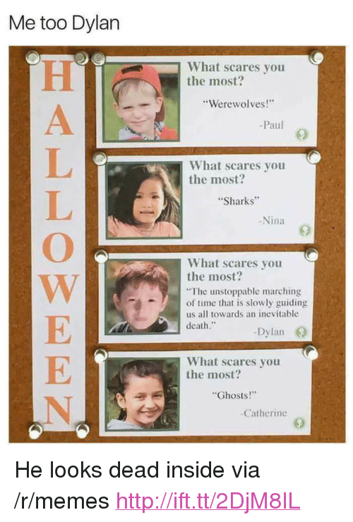 """Memes, Death, and Http: Me too Dylan  What scares you  the most?  Werewolves!  -Paul  What scares you  the most?  Sharks  -Nina  What scares you  the most?  The unstoppable marching  of time that is slowly guiding  us all towards an inevitable  death.  -Dyla  What scares you  the most?  Ghosts!  Catherine <p>He looks dead inside via /r/memes <a href=""""http://ift.tt/2DjM8IL"""">http://ift.tt/2DjM8IL</a></p>"""
