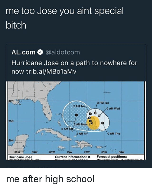 Bitch, Memes, and School: me too Jose you aint special  bitch  AL.com @aldotcom  Hurricane Jose on a path to nowhere for  now trib.al/MBo1aMv  s0  MS  AL  OA  2 PM Tue  2 AM T  FL  2 AM Wed  25N  AM  2 AM Sat  Cuba  AM Fri  2 AM Thu  20N  90  85W  80W  75W  70W  65W  Hurricane Jose  Current information: x  Forecast positions: me after high school
