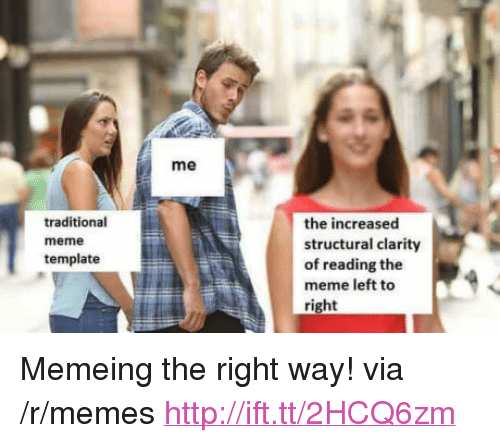 "Meme, Memes, and Http: me  traditional  meme  template  the increased  structural clarity  of reading the  meme left to  right <p>Memeing the right way! via /r/memes <a href=""http://ift.tt/2HCQ6zm"">http://ift.tt/2HCQ6zm</a></p>"