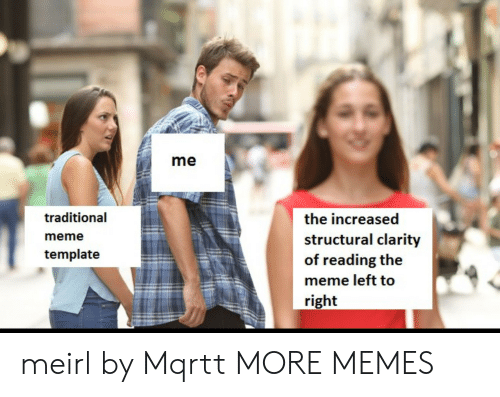 Structural: me  traditional  meme  template  the increased  structural clarity  of reading the  meme left to  right meirl by Mqrtt MORE MEMES