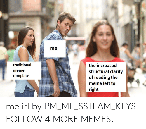 Structural: me  traditional  the increased  structural clarity  of reading the  meme  template  meme left to  right me irl by PM_ME_SSTEAM_KEYS FOLLOW 4 MORE MEMES.