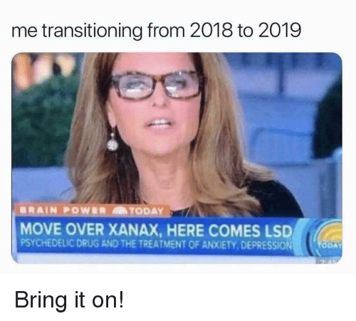 Xanax, Anxiety, and Depression: me transitioning from 2018 to 2019  MOVE OVER XANAX, HERE COMES LSD  PSYCHEDELIC DRUG AND THE TREATMENT OF ANXIETY, DEPRESSION Bring it on!