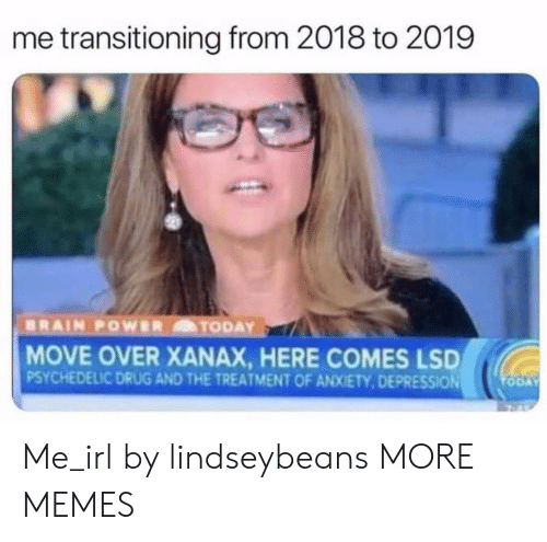 Dank, Memes, and Target: me transitioning from 2018 to 2019  MOVE OVER XANAX, HERE COMES LSD  PSYCHEDELIC DRUG AND THE TREATMENT OF ANXIETY,DEPRESSION Me_irl by lindseybeans MORE MEMES