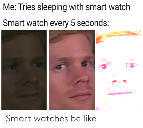 Be Like, Watch, and Watches: Me: Tries sleeping with smart watch  Smart watch every 5 seconds: Smart watches be like