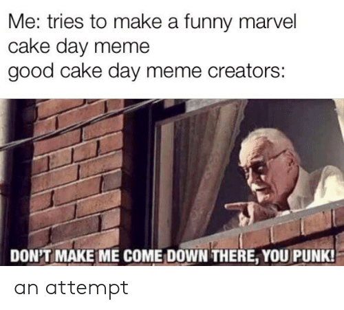 Funny Marvel: Me: tries to make a funny marvel  cake day meme  good cake day meme creators:  DON'T MAKE ME COME DOWN THERE, YOU PUNK! an attempt