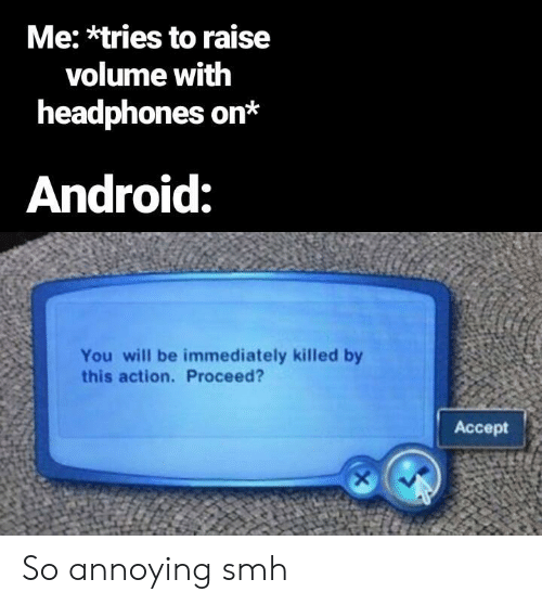 Android, Smh, and Headphones: Me: *tries to raise  volume with  headphones on*  Android:  You will be immediately killed by  this action. Proceed?  Accept So annoying smh