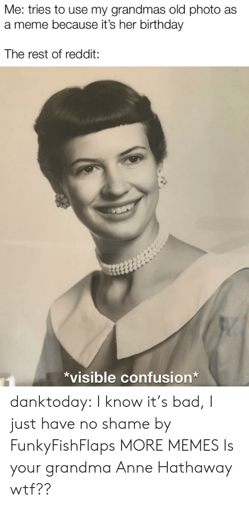 Grandmas: Me: tries to use my grandmas old photo as  a meme because it's her birthday  The rest of reddit:  *visible confusion* danktoday:  I know it's bad, I just have no shame by FunkyFishFlaps MORE MEMES  Is your grandma Anne Hathaway wtf??