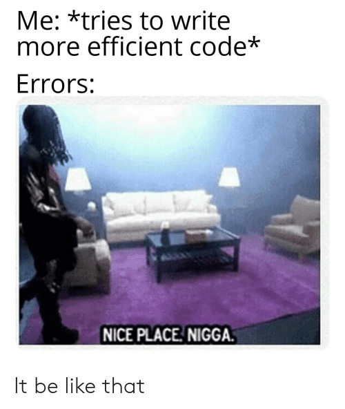 Be Like, Nice, and Code: Me: *tries to write  more efficient code*  Errors:  NICE PLACE NIGGA. It be like that