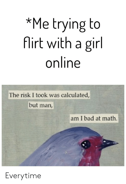 Bad, Girl, and Math: *Me trying to  Airt with a girl  online  The risk I took was calculated,  but  man,  am I bad at math. Everytime