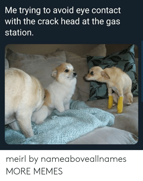 Dank, Head, and Memes: Me trying to avoid eye contact  with the crack head at the gas  station. meirl by nameaboveallnames MORE MEMES