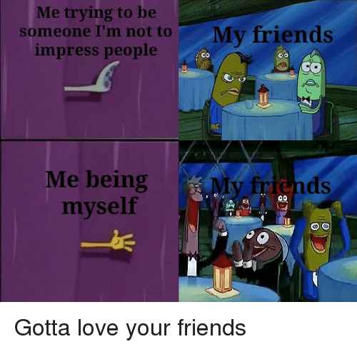 Friends, Love, and People: Me trying to be  someone I'm not toMy friends  impress people  Me being  myself  ri Gotta love your friends