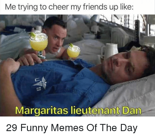 Friends, Funny, and Memes: Me trying to cheer my friends up like:  unny  Margaritas lieutenant Dan 29 Funny Memes Of The Day