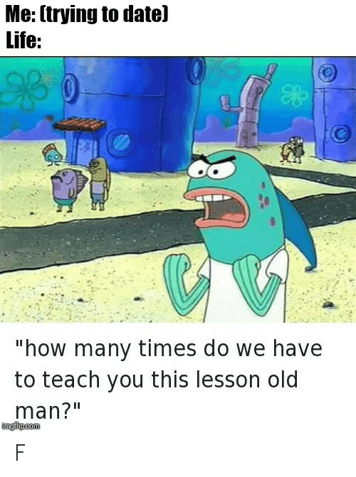 """How Many Times, Life, and Old Man: Me: (trying to datel  Life:  """"how many times do we have  to teach you this lesson old  man?""""  imgfipcom F"""