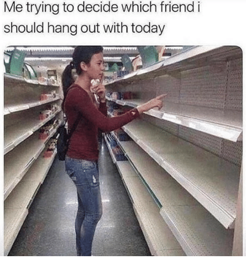 Today, Friend, and  Hang Out: Me trying to decide which friend i  should hang out with today
