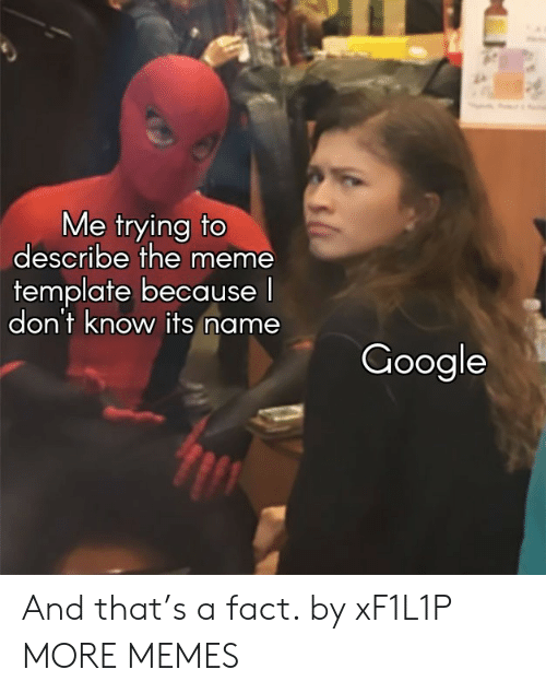 Dank, Google, and Meme: Me trying to  describe the meme  template because  don't know its name  Google And that's a fact. by xF1L1P MORE MEMES