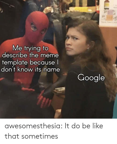 Be Like, Google, and Meme: Me trying to  describe the meme  template because I  don't know its name  Google awesomesthesia:  It do be like that sometimes