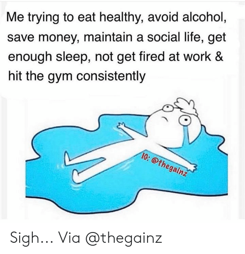 Save Money: Me trying to eat healthy, avoid alcohol,  save money, maintain a social life, get  enough sleep, not get fired at work &  hit the gym consistently  IG: @thegainz  Cr Sigh... Via @thegainz