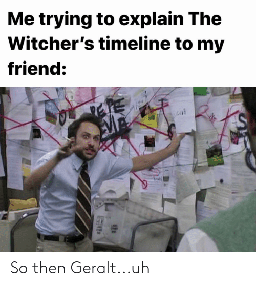 Witchers: Me trying to explain The  Witcher's timeline to my  friend: So then Geralt...uh