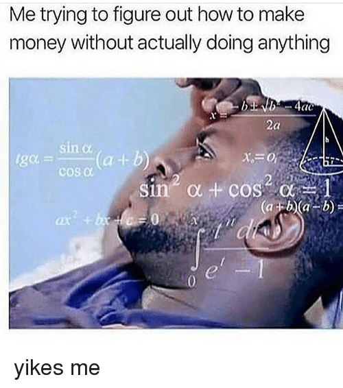 Cic: Me trying to figure out how to make  money without actually doing anything  CIC  2a  sin α  Cu  ar4  cos α  it yikes me