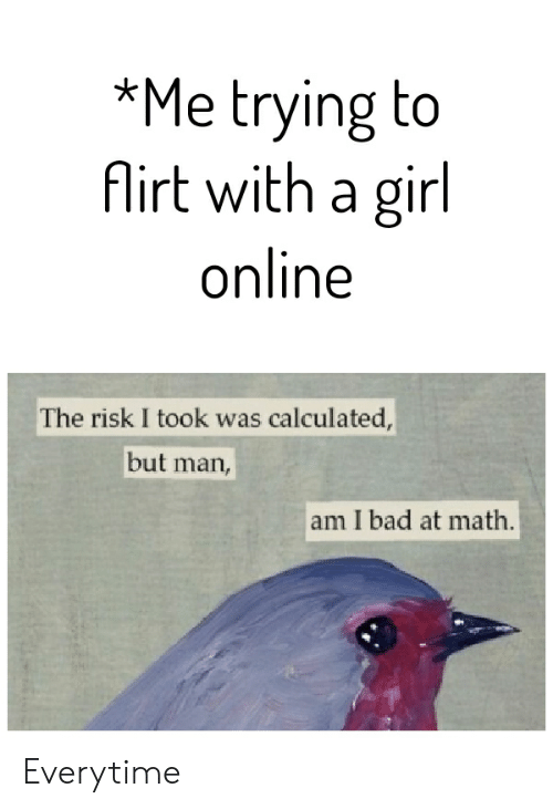 But Man Am I Bad At Math: *Me trying to  firt with a girl  online  The risk I took was calculated,  but  man,  am I bad at math. Everytime
