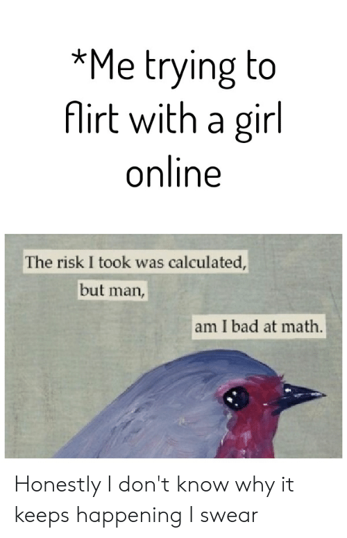 But Man Am I Bad At Math: *Me trying to  firt with a girl  online  The risk I took was calculated,  but  man,  am I bad at math. Honestly I don't know why it keeps happening I swear