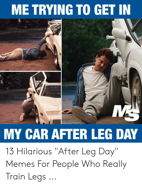 "Leg Day Meme: ME TRYING TO GET IN  MY CAR AFTER LEG DAY 13 Hilarious ""After Leg Day"" Memes For People Who Really Train Legs ..."