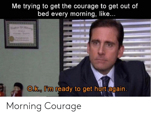 Courage, Get, and Like: Me trying to get the courage to get out of  bed every morning, like...  O.k., I'm ready to get hurt again Morning Courage