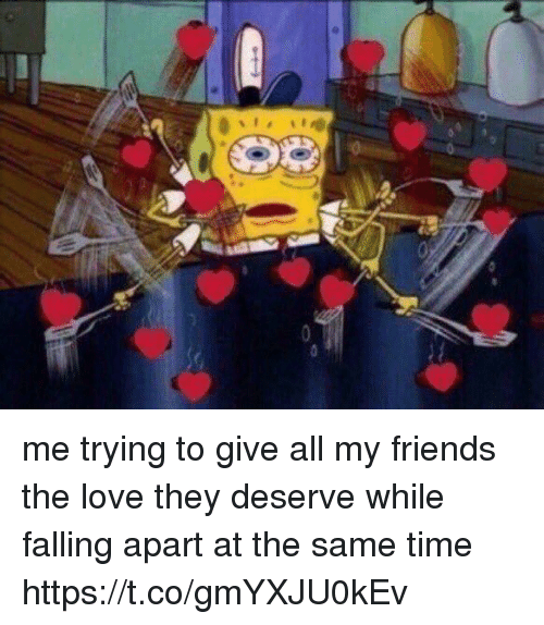 coeds: me trying to give all my friends the love they deserve while falling apart at the same time https://t.co/gmYXJU0kEv