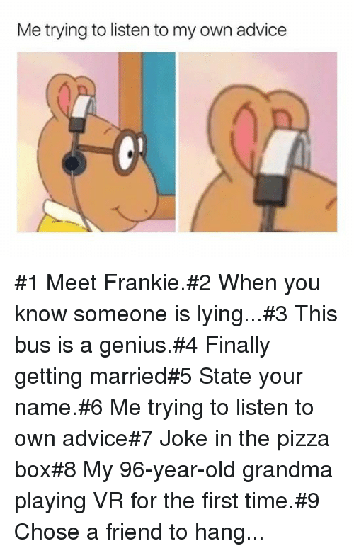 Old Grandma: Me trying to listen to my own advice #1 Meet Frankie.#2 When you know someone is lying...#3 This bus is a genius.#4 Finally getting married#5 State your name.#6 Me trying tolisten to own advice#7 Joke in the pizza box#8 My 96-year-old grandma playing VR for the first time.#9 Chose a friend to hang...