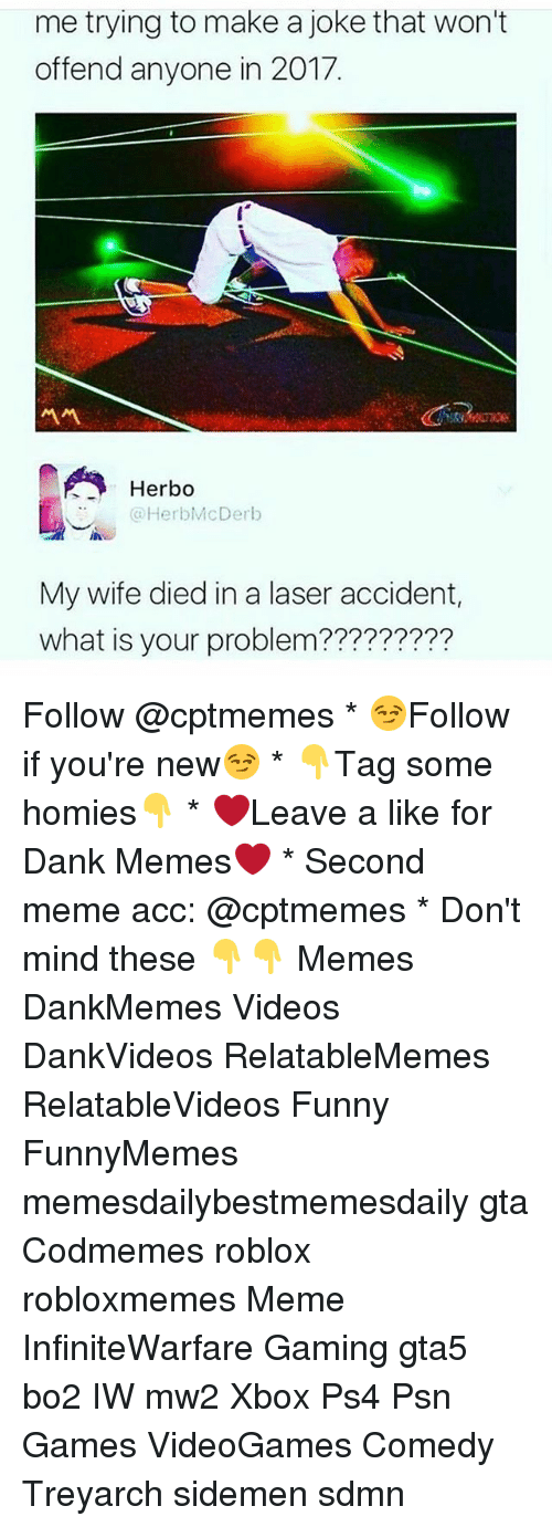 Sdmn: me trying to make a joke that won't  offend anyone in 2017.  서서  Herbo  HerbMcDerb  My wife died in a laser accident,  what is your problem????????? Follow @cptmemes * 😏Follow if you're new😏 * 👇Tag some homies👇 * ❤Leave a like for Dank Memes❤ * Second meme acc: @cptmemes * Don't mind these 👇👇 Memes DankMemes Videos DankVideos RelatableMemes RelatableVideos Funny FunnyMemes memesdailybestmemesdaily gta Codmemes roblox robloxmemes Meme InfiniteWarfare Gaming gta5 bo2 IW mw2 Xbox Ps4 Psn Games VideoGames Comedy Treyarch sidemen sdmn