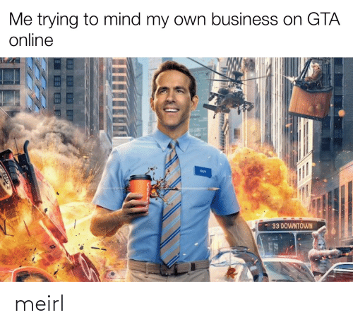 downtown: Me trying to mind my own business on GTA  online  GUY  33 DOWNTOWN meirl