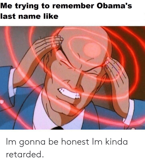 Retarded, Name, and Remember: Me trying to remember Obama's  last name like Im gonna be honest Im kinda retarded.