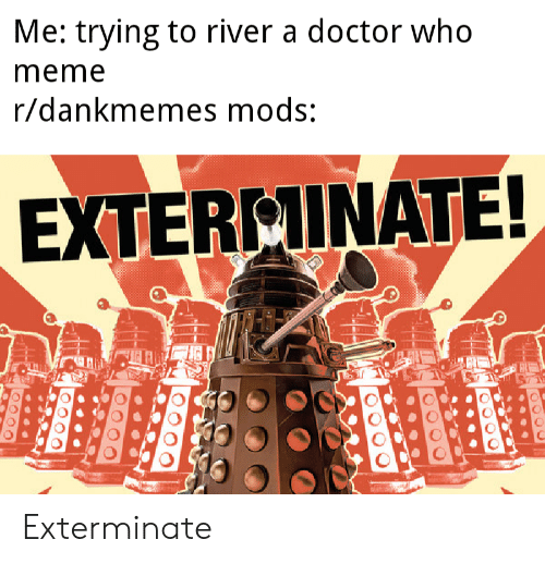 Who Meme: Me: trying to river a doctor who  meme  r/dankmemes mods:  EXTERMINATE! Exterminate