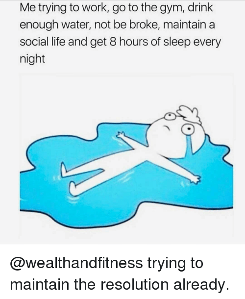 Gym, Life, and Work: Me trying to work, go to the gym, drink  enough water, not be broke, maintain a  social life and get 8 hours of sleep every  night @wealthandfitness trying to maintain the resolution already.