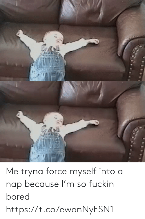 force: Me tryna force myself into a nap because I'm so fuckin bored https://t.co/ewonNyESN1