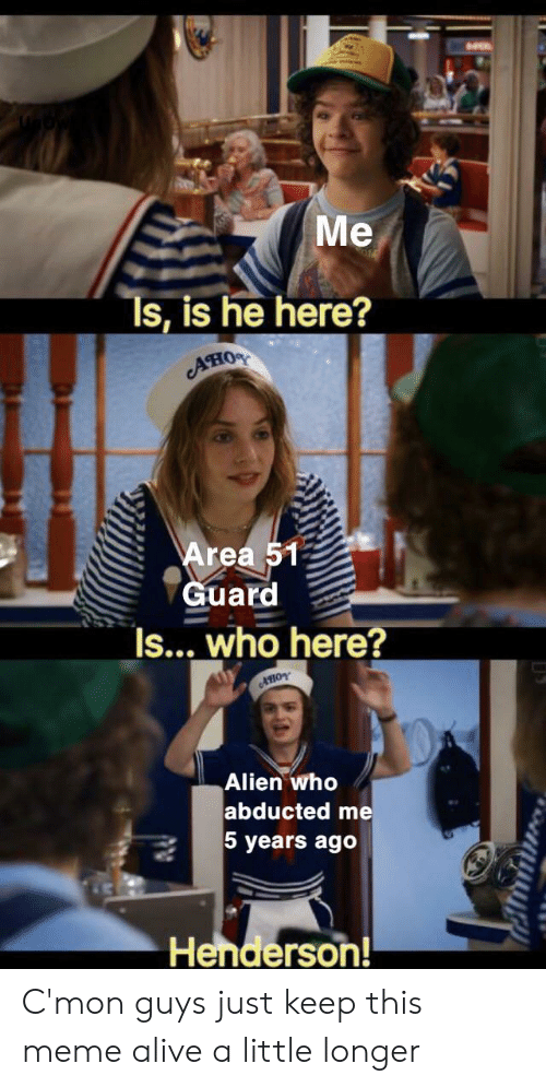 Alive, Meme, and Alien: Me  Ts, is he here?  AHO  Area 51  Guard  Is... who here?  AHOY  Alien who  abducted me  5 years ago  Henderson! C'mon guys just keep this meme alive a little longer