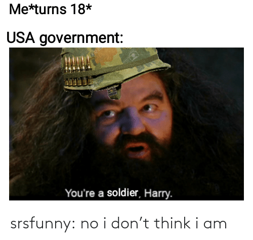 Youre A: Me*turns 18*  USA government:  You're a soldier, Harry. srsfunny:  no i don't think i am