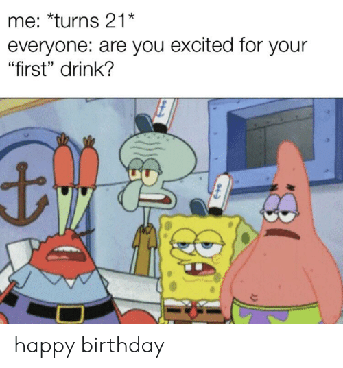 """Birthday, SpongeBob, and Happy Birthday: me: *turns 21*  everyone: are you excited for your  """"first"""" drink? happy birthday"""