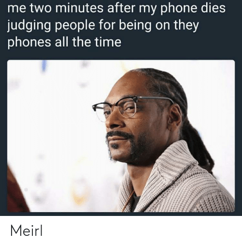 Being: me two minutes after my phone dies  judging people for being on they  phones all the time Meirl